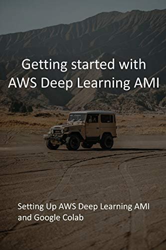 Getting started with AWS Deep Learning AMI: Setting Up AWS Deep Learning AMI and Google Colab (English Edition)