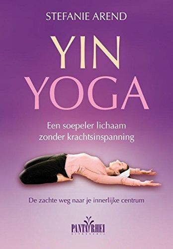 Yin yoga: een soepeler lichaam zonder krachtsinspanning. de zachte weg naar je innerlijke centrum