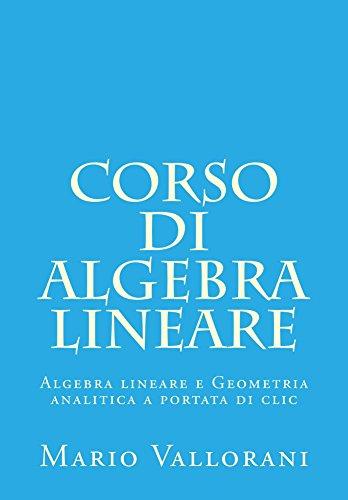 Corso di Algebra lineare (Algebra lineare e Geometria analitica a portata di clic Vol. 1)