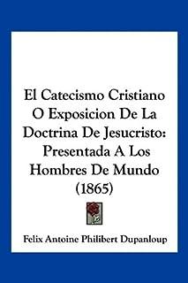 El Catecismo Cristiano O Exposicion De La Doctrina De Jesucristo: Presentada A Los Hombres De Mundo (1865)