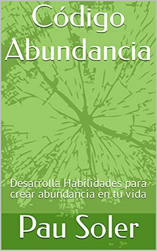 Código Abundancia: Desarrolla Habilidades para crear abundancia en tu vida