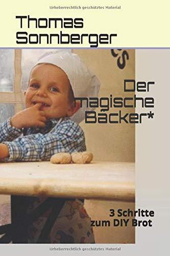 Der magische Bäcker: 3 Schritte zum köstlichsten Brot (Emotionen/ Selbstorganisation, Band 73)