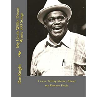 My Uncle Willie Dixon Wrote 500 Songs I Love Telling Stories About my Famous Uncle Volume 1 (The Gentle Giant Father Of the Poetic Blues)