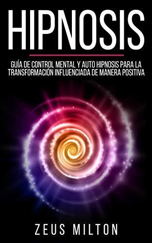 Hipnosis: Guía de Control Mental y Auto Hipnosis Para La Transformación Influenciada de Manera Positiva