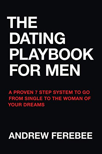 The Dating Playbook For Men: A Proven 7 Step System To Go From Single To The Woman Of Your Dreams
