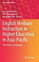 English Medium Instruction in Higher Education in Asia-Pacific: From Policy to Pedagogy (Multilingual Education (21))