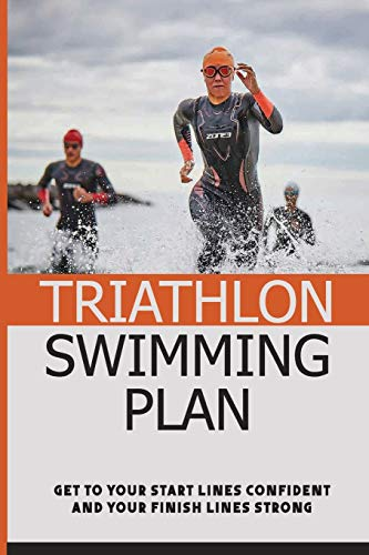 Triathlon Swimming Plan: Get To Your Start Lines Confident And Your Finish Lines Strong: Breathe Easily Without Panic