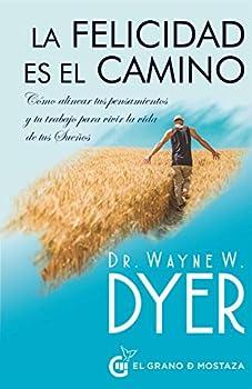 La felicidad es el camino  Cómo alinear tus pensamientos y tu trabajo para vivir la vida de tus Sueños  Spanish Edition