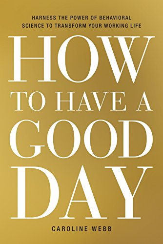 How to Have a Good Day: Harness the Power of Behavioral Science to Transform Your Working Life (CROWN BUSINESS)