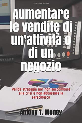 Aumentare le vendite di un'attività o di un negozio: Valide strategie per non soccombere alla crisi e non abbassare la saracinesca