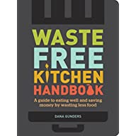 Waste-Free Kitchen Handbook: A Guide to Eating Well and Saving Money By Wasting Less Food (Zero Waste Home, Zero Waste…