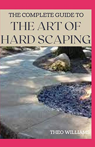 THE COMPLETE GUIDE TO THE ART OF HARD SCAPING: A Straight-forward Guide To Landscaping Using Stones And Concrete Mix