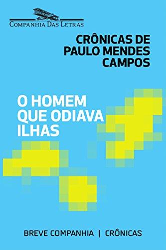 O homem que odiava ilhas: Crônicas de Paulo Mendes Campos (Breve Companhia)