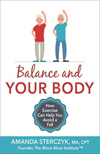 Balance and Your Body: How Exercise Can Help You Avoid a Fall: (A seniors' home-based exercise plan to prevent falls, maintain independence, and stay in your own home longer)