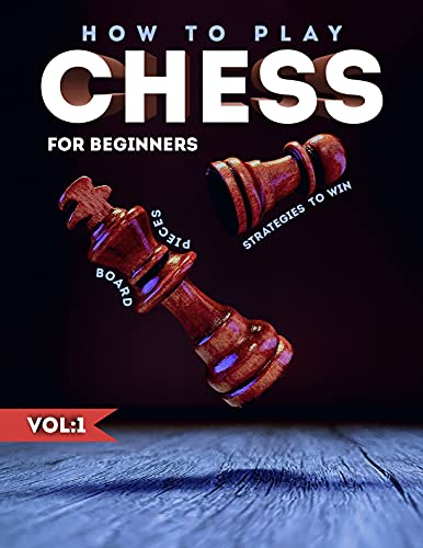 How to Play Chess for Beginners: A Complete Overview of the Board, Pieces, Rules, and Strategies to Win, Learn How to Play Chess for kids and Beginners