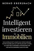 Intelligent investieren in Immobilien: Die Schnellstart-Anleitung fuer Einsteiger. Wie Sie Immobilien als Kapitalanlage nutzen, um passives Einkommen aufzubauen und Ihre Altersvorsorge abzusichern