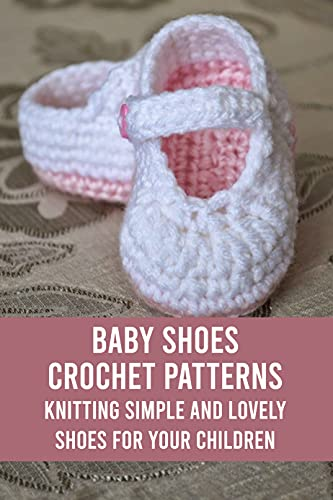 Baby Shoes Crochet Patterns: Knitting Simple and Lovely Shoes for Your Children: Baby Shoes Knitting Guide (English Edition)