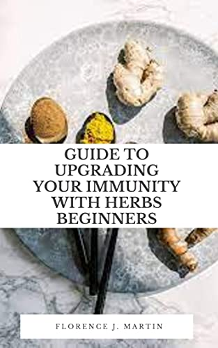 Guide to Upgrading your Immunity with Herbs for Beginners: The immune system is spread throughout the body and involves many types of cells, organs, proteins, and tissues. (English Edition)