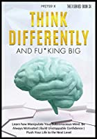 Think Differently and Fu*king Big: Learn how Manipulate Your Subconscious Mind. Be Always Motivated - Build Unstoppable Confidence - Push Your Life to the Next Level (The X Serie$)