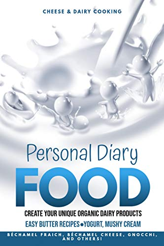Personal Diary Food: Create Your Unique Organic Dairy Products, Easy Butter Recipes, Yogurt, Mushy Cream, Béchamel Fraich, Béchamel Cheese, Gnocchi, And Others! (English Edition)