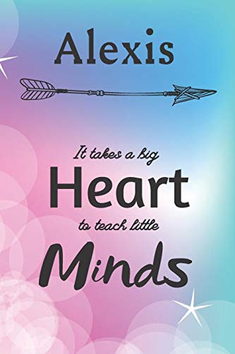 Alexis It Takes A Big Heart To Teach Little Minds: Alexis Gifts for Mom Gifts for Teachers Journal / Notebook / Diary / USA Gift (6 x 9 - 110 Blank Lined Pages)