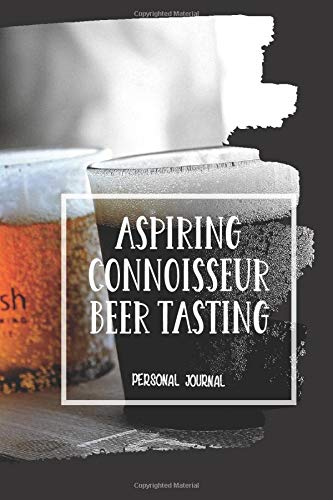 "Aspiring Connoisseur Beer Tasting: Personal Journal 101 Page 6""x 9\"" Log Book For Documenting Brewery, Festival, and Micro-Brew Craft Beer Adventures"