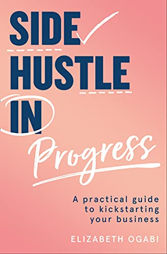 Side Hustle in Progress: A Practical Guide to Kickstarting Your Business