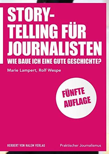 Storytelling für Journalisten: Wie baue ich eine gute Geschichte? (Praktischer Journalismus)