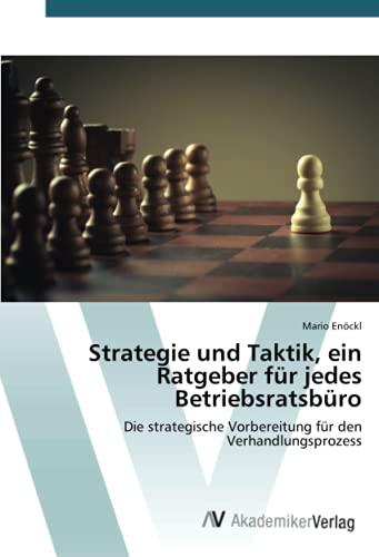 Strategie und Taktik, ein Ratgeber für jedes Betriebsratsbüro: Die strategische Vorbereitung für den Verhandlungsprozess