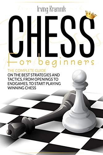 Chess for Beginners: The Complete Guide on The Best Strategies and Tactics, From Openings to Endgames, to Start Playing Winning Chess