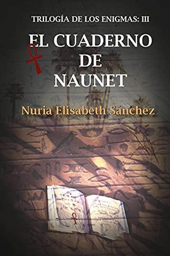 El cuaderno de Naunet: Trilogía de los enigmas: Parte III de Nuria Elisabeth Sánchez