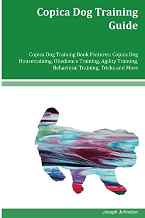 Copica Dog Training Guide: Copica Dog Housetraining, Obedience Training, Agility Training, Behavioral Training, Tricks and More