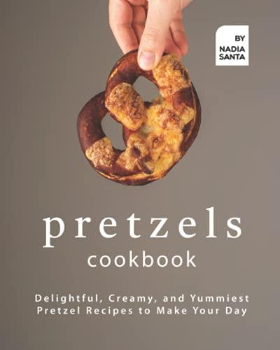 Pretzels Cookbook: Delightful, Creamy, and Yummiest Pretzel Recipes to Make Your Day