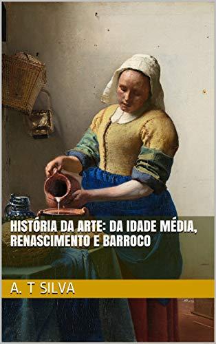 História da Arte: Da Idade Média, ao Renascimento e o Barroco