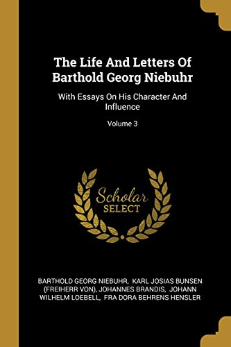 The Life and Letters of Barthold Georg Niebuhr: With Essays on His Character and Influence; Volume 3