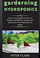 garderning HYDROPONICS: step-by-step guide on How to Design and Build an Inexpensive System for Growing Plants in Water.