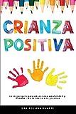 Crianza Positiva: La mejor guía para educar con amabilidad y firmeza - De la teoría a la práctica