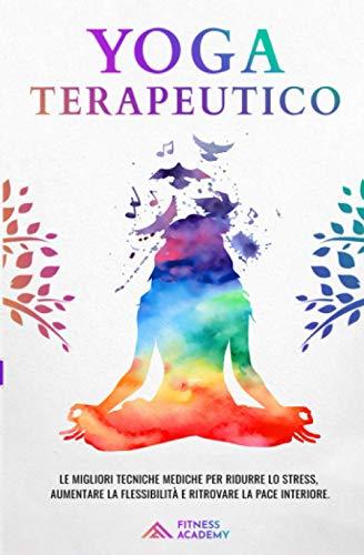 Yoga Terapeutico: il Manuale Scientifico con + 70 Posizioni Yoga per Principianti e le migliori Tecniche Mediche per Ridurre lo Stress, Migliorare il Sonno e Ritrovare la Pace Interiore