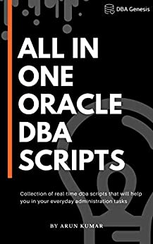 All-in-one Oracle DBA Scripts: Collection of real-time dba scripts that will help you in your everyday administration tasks by [Arun Kumar]