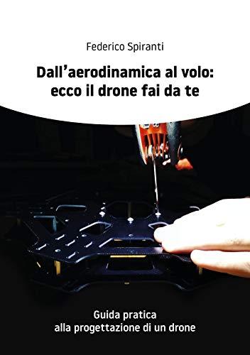 Dall'aerodinamica al volo ecco il drone fai da te: Guida pratica  alla progettazione di un drone