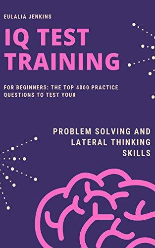 IQ Test Training for Beginners: The Top 4000 Practice Questions to Test your Problem Solving and Lateral Thinking Skills (Career Growth Book 4) (English Edition)