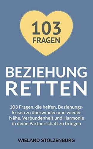 Beziehung retten: 103 Fragen, die helfen, Beziehungskrisen zu überwinden und wieder Nähe, Verbundenheit und Harmonie in deine Partnerschaft zu bringen