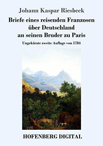 Briefe eines reisenden Franzosen über Deutschland an seinen Bruder zu Paris: Ungekürzte zweite Auflage von 1784