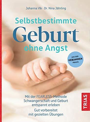 Selbstbestimmte Geburt ohne Angst: Mit der FEARLESS-Methode Schwangerschaft und Geburt entspannt erleben. Gut vorbereitet mit gezielten Übungen