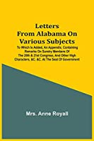 Letters From Alabama On Various Subjects: To Which Is Added, An Appendix, Containing Remarks On Sundry Members Of The 20Th & 21St Congress, And Other High Characters, &C. &C. At The Seat Of Government