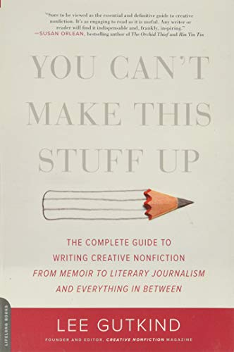 Image of You Can't Make This Stuff Up: The Complete Guide to Writing Creative Nonfiction -- from Memoir to Literary Journalism and Everything in Between