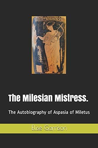 The Milesian Mistress.: The Autobiography of Aspasia of Miletus