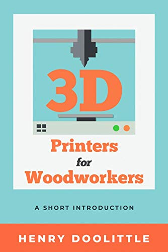 3D Printers for Woodworkers: A Short Introduction