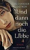Und dann noch die Liebe: Roman von Alexander Oetker