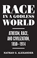Race in a Godless World: Atheism, Race, and Civilization, 1850-1914